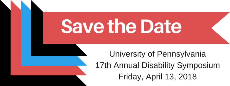 Save the Date: University of Pennsylvania 17th Annual Disability Symposium Friday, April 13, 2018 Image